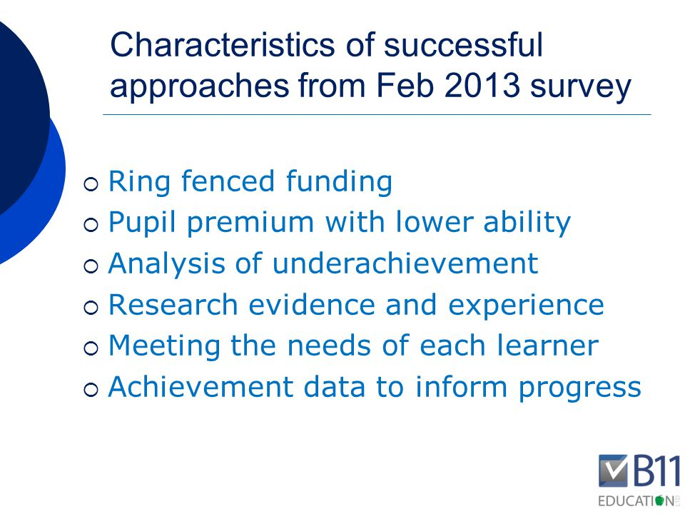Characteristics of successful approaches from Feb 2013 survey  Support staff  Senior leader with a clear overview  Identification of pupils  Discussion point in appraisal  Governor involvement  Demonstrating impact