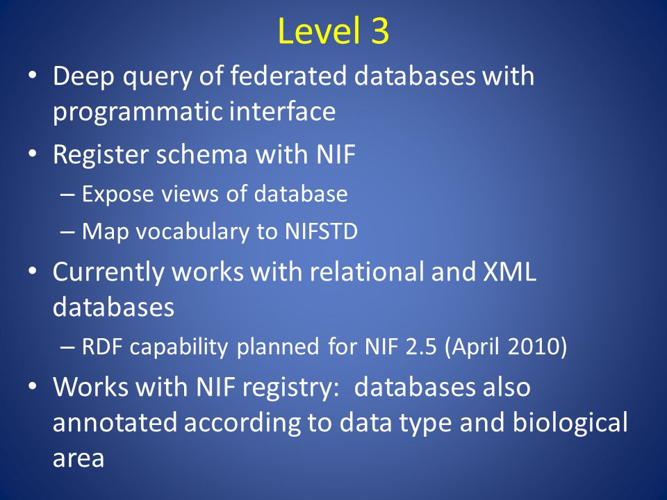 Level 3 Deep query of federated databases with programmatic interface Register schema with NIF – Expose views of database – Map vocabulary to NIFSTD Currently works with relational and XML databases – RDF capability planned for NIF 2.5 (April 2010) Works with NIF registry: databases also annotated according to data type and biological area