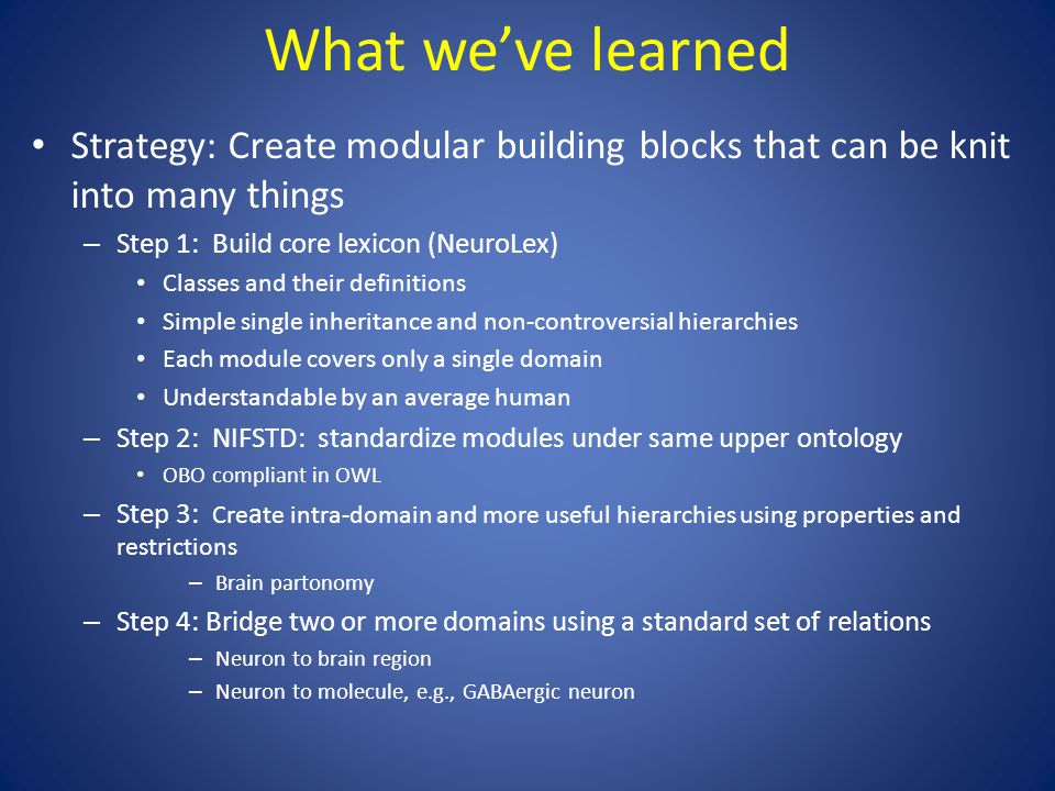 What we've learned Strategy: Create modular building blocks that can be knit into many things – Step 1: Build core lexicon (NeuroLex) Classes and their definitions Simple single inheritance and non-controversial hierarchies Each module covers only a single domain Understandable by an average human – Step 2: NIFSTD: standardize modules under same upper ontology OBO compliant in OWL – Step 3: Cre a te intra-domain and more useful hierarchies using properties and restrictions – Brain partonomy – Step 4: Bridge two or more domains using a standard set of relations – Neuron to brain region – Neuron to molecule, e.g., GABAergic neuron