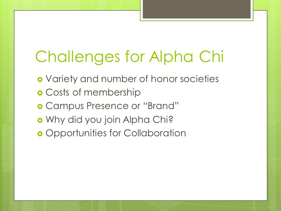 Challenges for Alpha Chi  Variety and number of honor societies  Costs of membership  Campus Presence or Brand  Why did you join Alpha Chi.