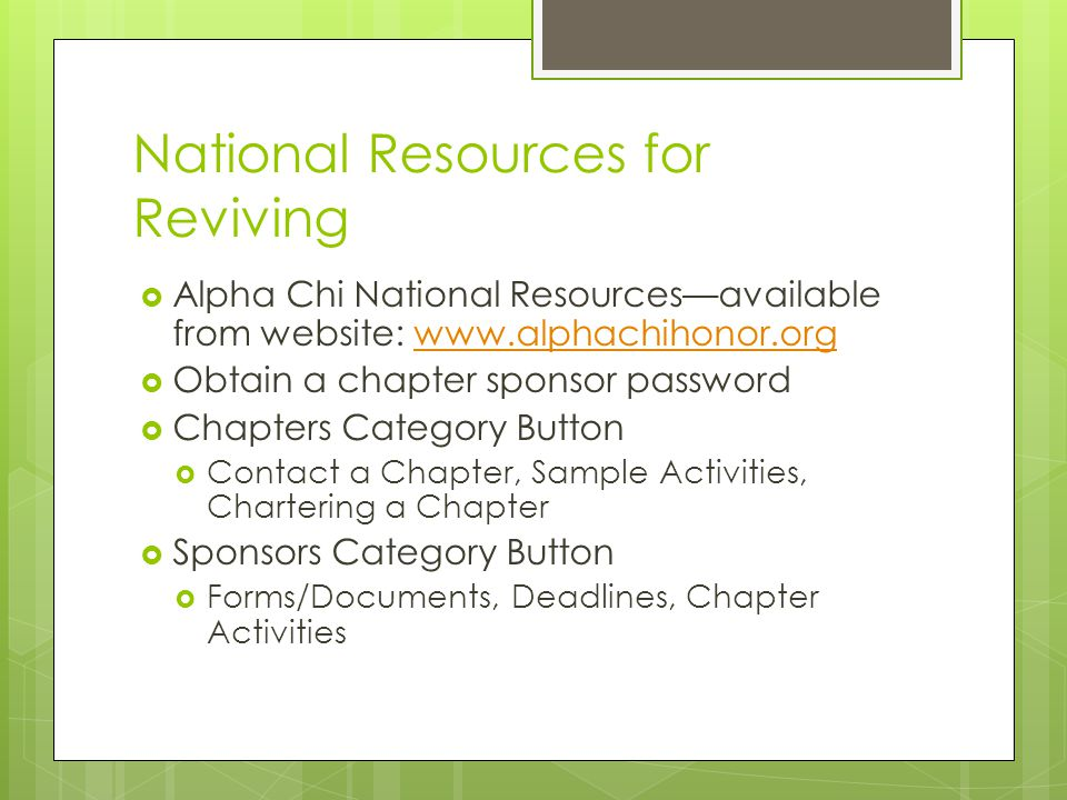 National Resources for Reviving  Alpha Chi National Resources—available from website: www.alphachihonor.orgwww.alphachihonor.org  Obtain a chapter sponsor password  Chapters Category Button  Contact a Chapter, Sample Activities, Chartering a Chapter  Sponsors Category Button  Forms/Documents, Deadlines, Chapter Activities