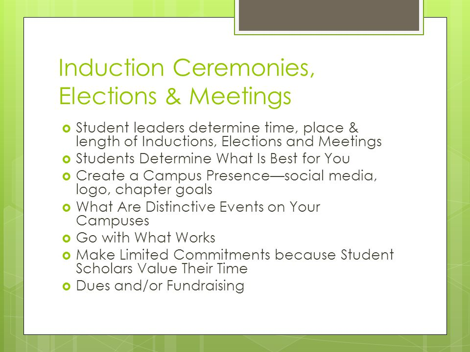 Induction Ceremonies, Elections & Meetings  Student leaders determine time, place & length of Inductions, Elections and Meetings  Students Determine What Is Best for You  Create a Campus Presence—social media, logo, chapter goals  What Are Distinctive Events on Your Campuses  Go with What Works  Make Limited Commitments because Student Scholars Value Their Time  Dues and/or Fundraising