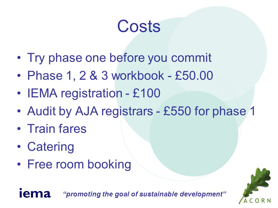 promoting the goal of sustainable development iema Costs Try phase one before you commit Phase 1, 2 & 3 workbook - £50.00 IEMA registration - £100 Audit by AJA registrars - £550 for phase 1 Train fares Catering Free room booking