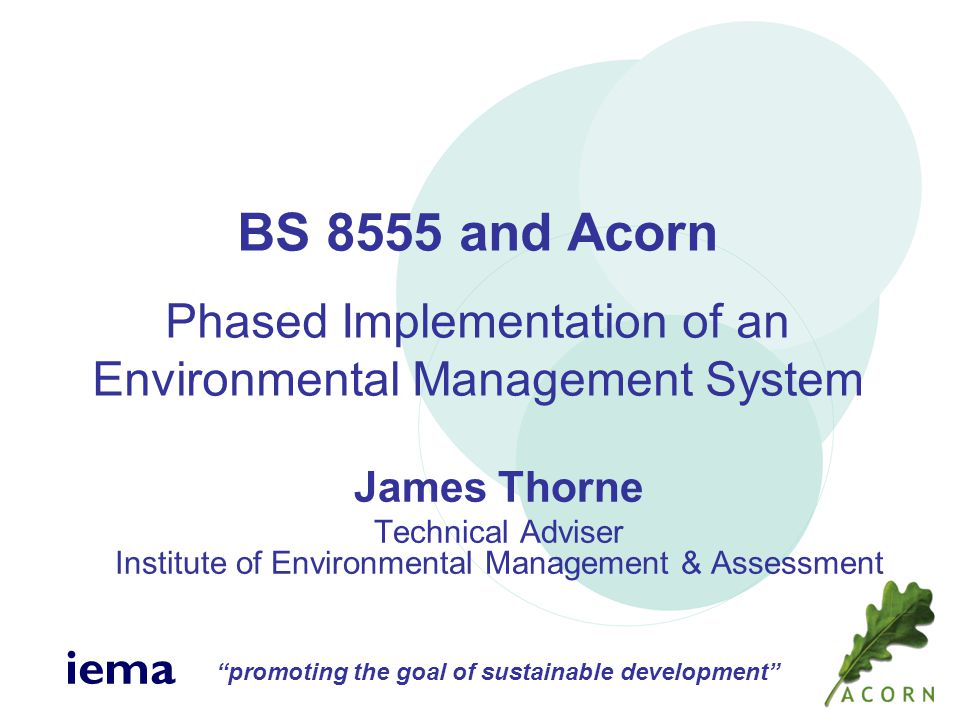 promoting the goal of sustainable development iema James Thorne Technical Adviser Institute of Environmental Management & Assessment BS 8555 and Acorn Phased Implementation of an Environmental Management System