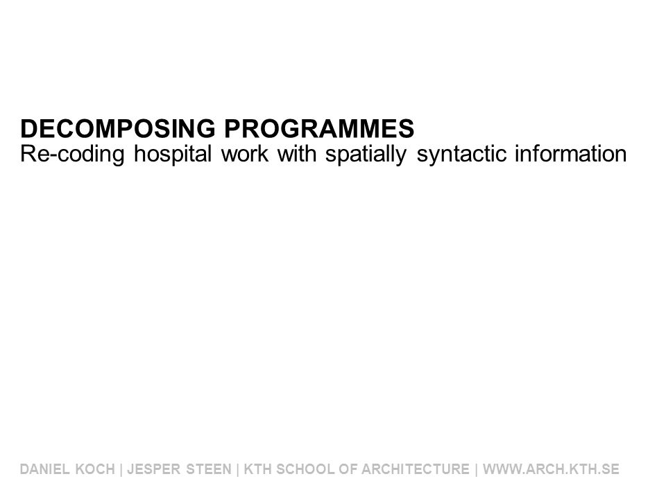 DECOMPOSING PROGRAMMES DANIEL KOCH | JESPER STEEN | KTH SCHOOL OF ARCHITECTURE | WWW.ARCH.KTH.SE Re-coding hospital work with spatially syntactic information
