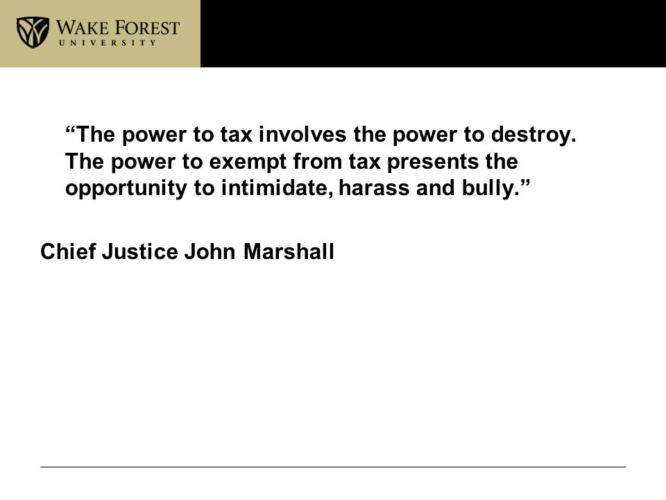 """The power to tax involves the power to destroy. The power to exempt from tax presents the opportunity to intimidate, harass and bully."" Chief Justice"