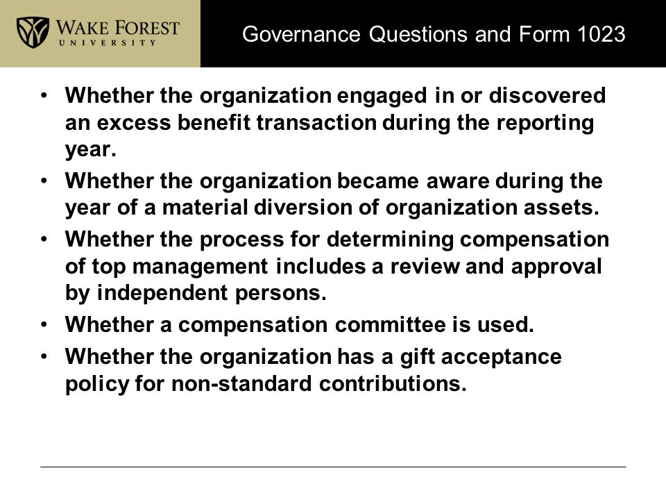 Governance Questions and Form 1023 Whether the organization engaged in or discovered an excess benefit transaction during the reporting year. Whether