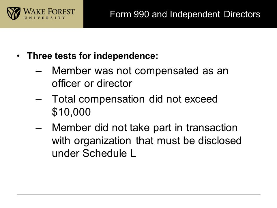 Form 990 and Independent Directors Three tests for independence: –Member was not compensated as an officer or director –Total compensation did not exc