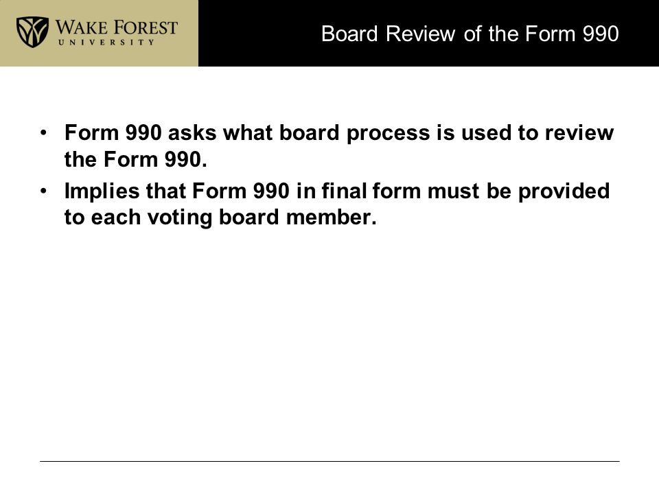 Board Review of the Form 990 Form 990 asks what board process is used to review the Form 990. Implies that Form 990 in final form must be provided to
