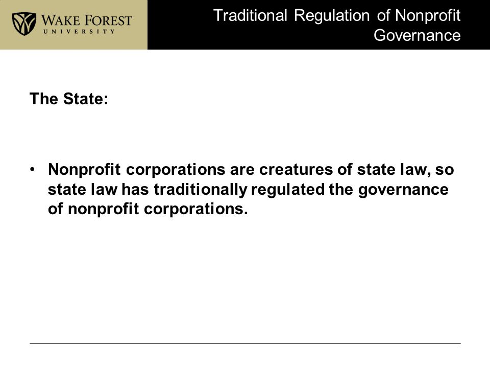 Traditional Regulation of Nonprofit Governance The State: Nonprofit corporations are creatures of state law, so state law has traditionally regulated
