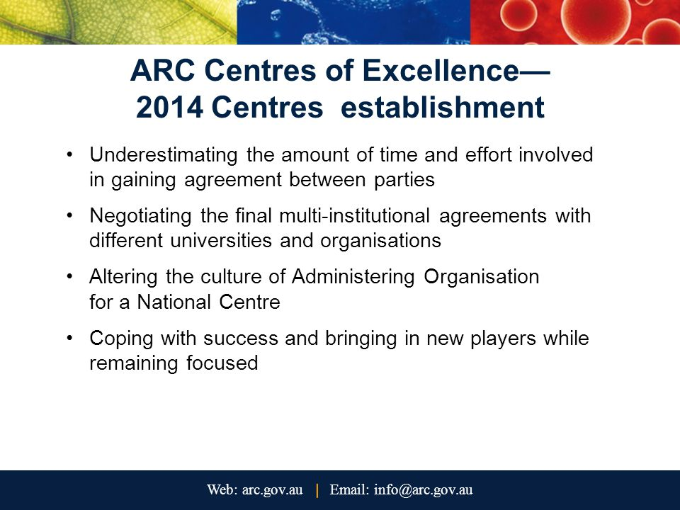 ARC Centres of Excellence— 2014 Centres establishment Underestimating the amount of time and effort involved in gaining agreement between parties Negotiating the final multi-institutional agreements with different universities and organisations Altering the culture of Administering Organisation for a National Centre Coping with success and bringing in new players while remaining focused