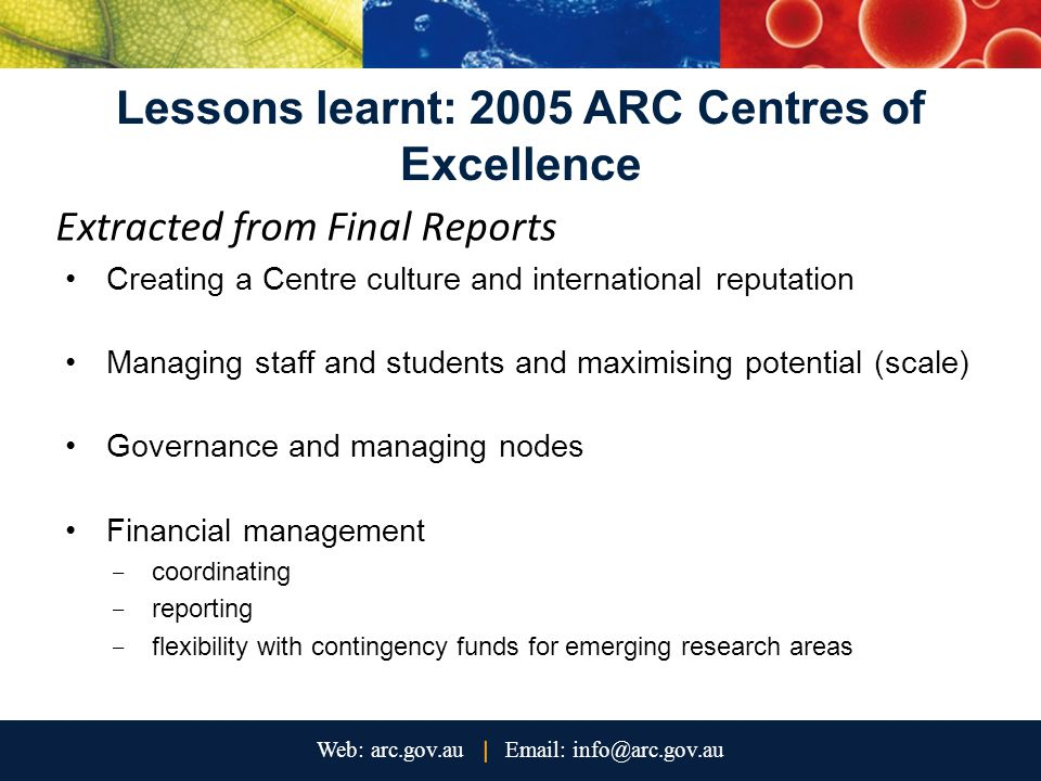 Lessons learnt: 2005 ARC Centres of Excellence Extracted from Final Reports Creating a Centre culture and international reputation Managing staff and students and maximising potential (scale) Governance and managing nodes Financial management - coordinating - reporting - flexibility with contingency funds for emerging research areas
