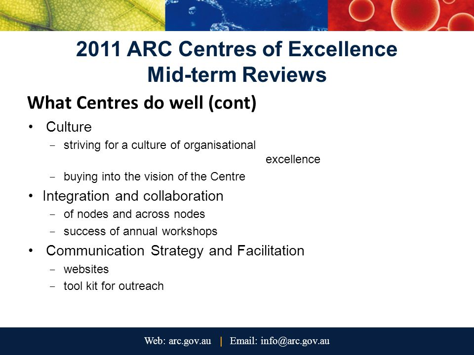 2011 ARC Centres of Excellence Mid-term Reviews What Centres do well (cont) Culture - striving for a culture of organisational excellence - buying into the vision of the Centre Integration and collaboration - of nodes and across nodes - success of annual workshops Communication Strategy and Facilitation - websites - tool kit for outreach