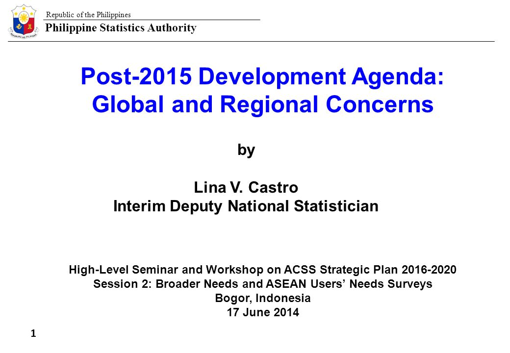 Republic of the Philippines Philippine Statistics Authority 12 High-Level Seminar and Workshop on ACSS Strategic Plan 2016-202 LVC/Bogor, Indonesia, 17 June 2014 Efforts of the Organization for Economic Cooperation and Development OECD has been addressing the question of how to measure well-being and societal progress for more than a decade Current well-being is measured for two broad domains: –Material living conditions- income and wealth, jobs and earnings, housing conditions –Quality of life – health status, work-life balance, education and skills, social connections, civic engagement and governance, environmental quality, personal security and life satisfaction Future well-being (or sustainability of well-being) is assessed through indicators of different types of capital that drive well-being over time II.