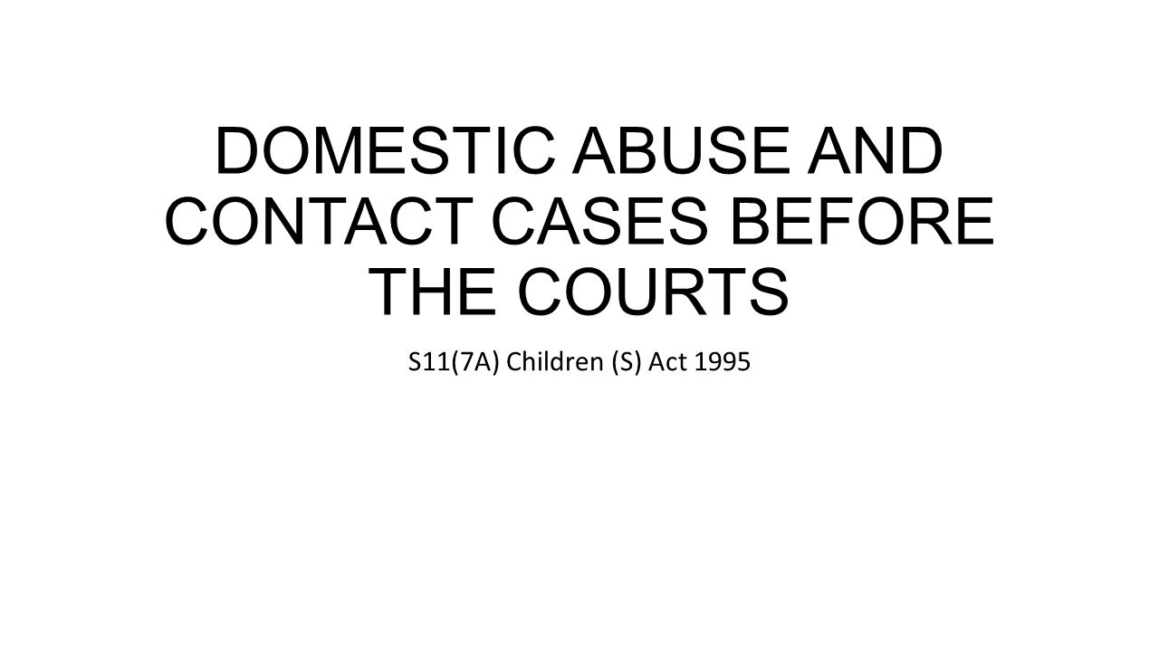 DOMESTIC ABUSE AND CONTACT CASES BEFORE THE COURTS S11(7A) Children (S) Act 1995