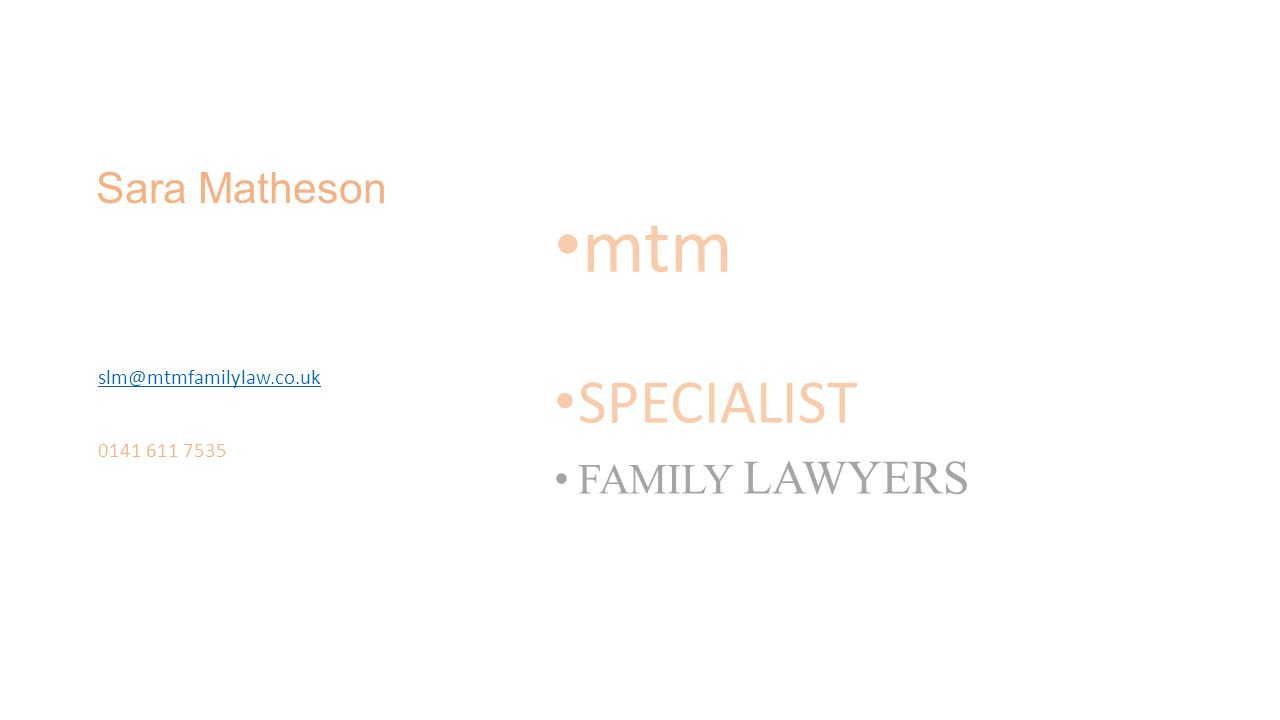 Sara Matheson mtm SPECIALIST FAMILY LAWYERS slm@mtmfamilylaw.co.uk 0141 611 7535