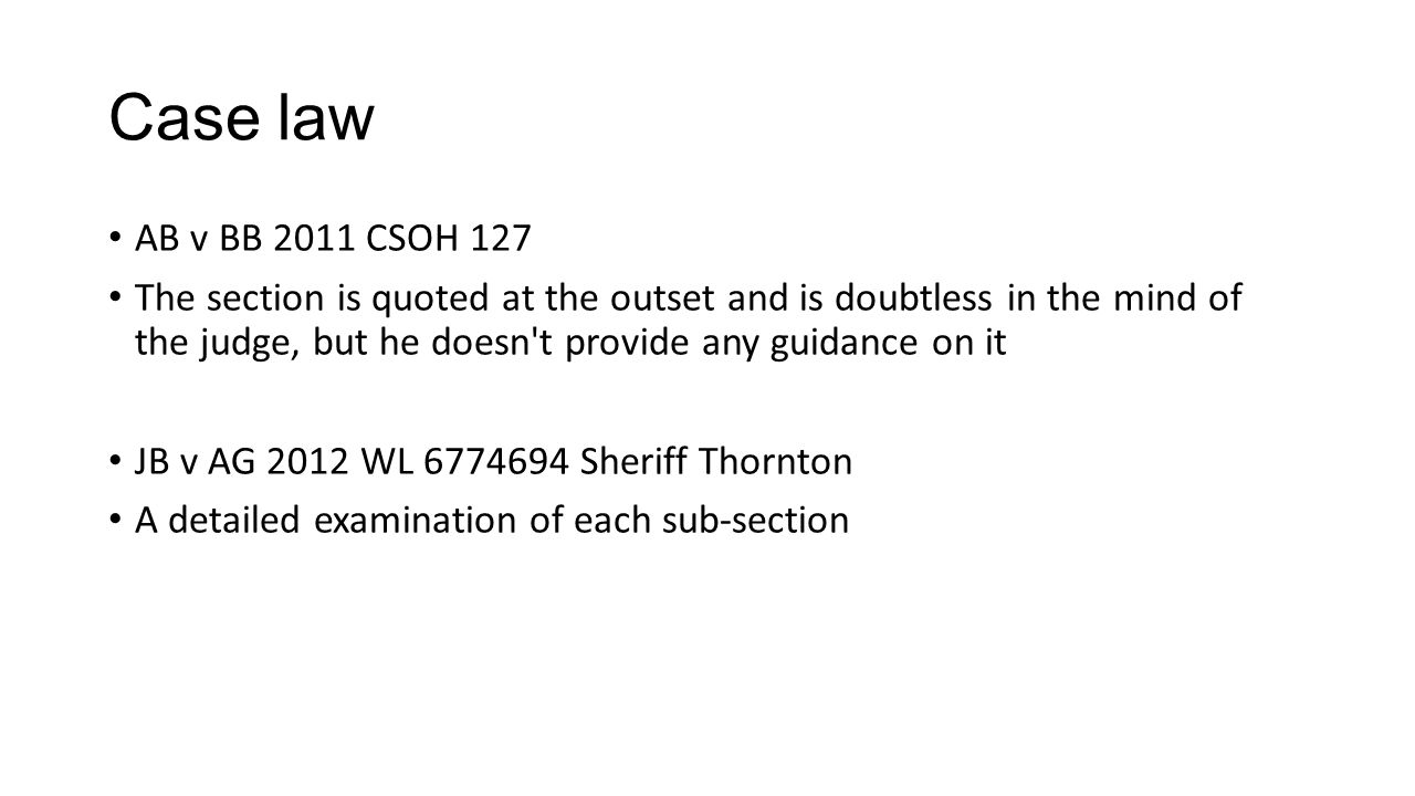 Case law AB v BB 2011 CSOH 127 The section is quoted at the outset and is doubtless in the mind of the judge, but he doesn t provide any guidance on it JB v AG 2012 WL 6774694 Sheriff Thornton A detailed examination of each sub-section