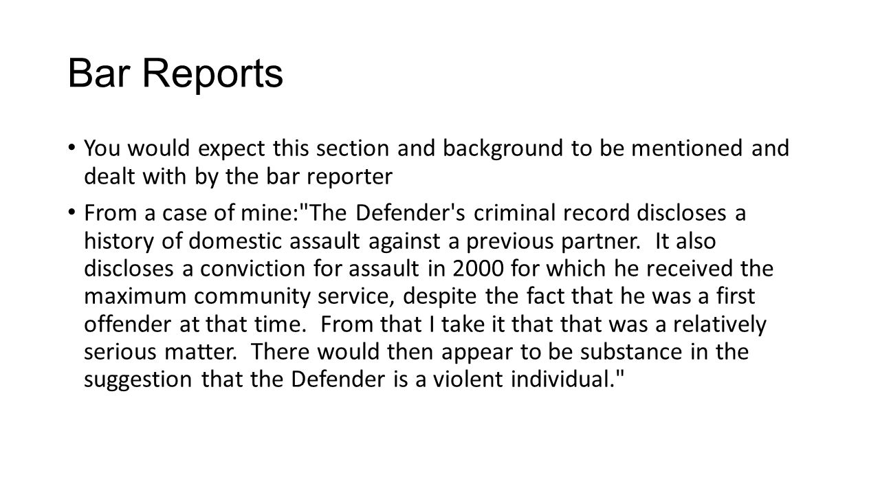 Bar Reports You would expect this section and background to be mentioned and dealt with by the bar reporter From a case of mine: The Defender s criminal record discloses a history of domestic assault against a previous partner.