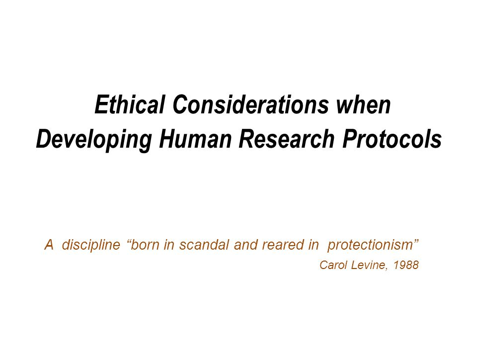 Ethical Considerations when Developing Human Research Protocols A discipline born in scandal and reared in protectionism Carol Levine, 1988