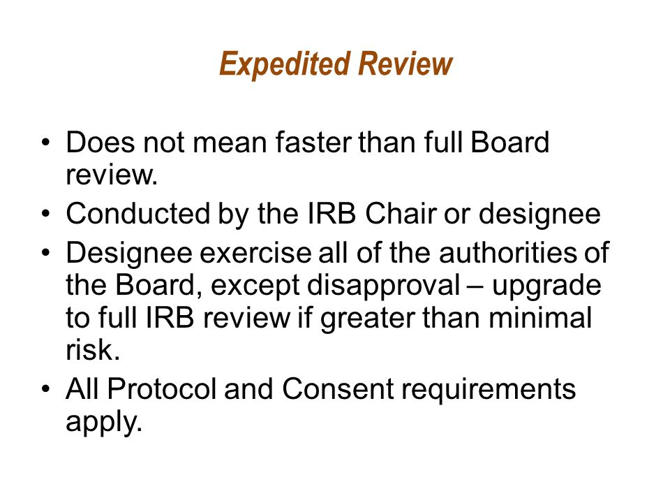 Expedited Review Does not mean faster than full Board review. Conducted by the IRB Chair or designee Designee exercise all of the authorities of the B