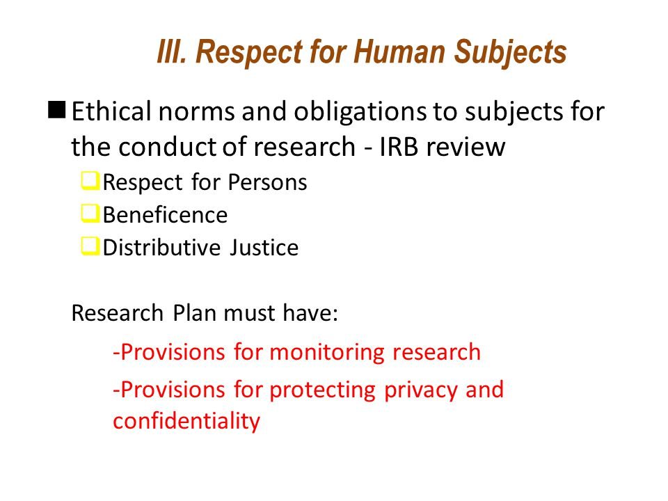 III. Respect for Human Subjects Ethical norms and obligations to subjects for the conduct of research - IRB review  Respect for Persons  Beneficence