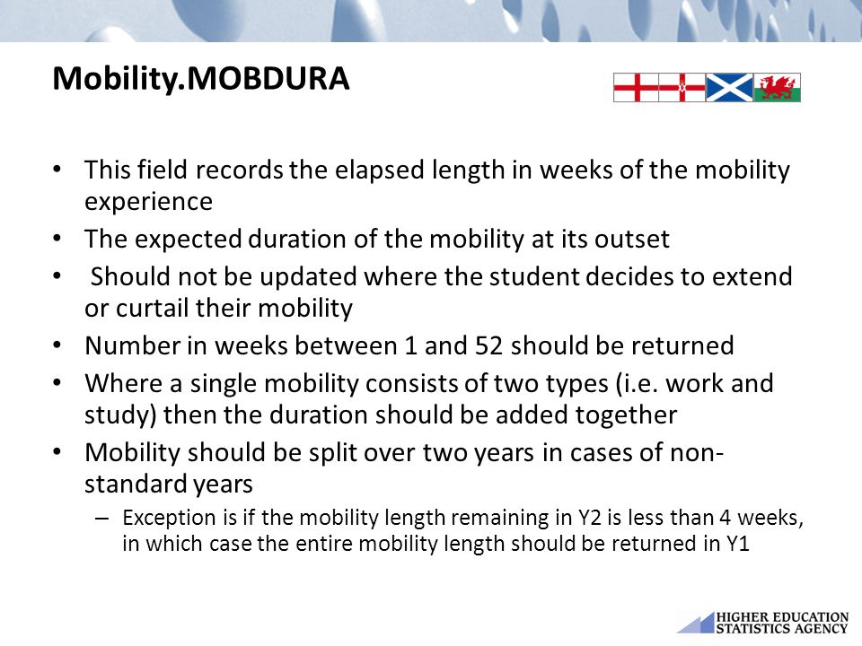 Mobility.MOBDURA This field records the elapsed length in weeks of the mobility experience The expected duration of the mobility at its outset Should not be updated where the student decides to extend or curtail their mobility Number in weeks between 1 and 52 should be returned Where a single mobility consists of two types (i.e.
