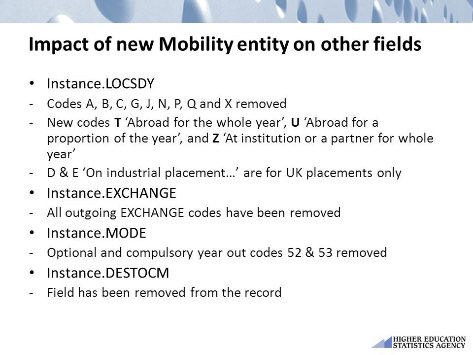 Impact of new Mobility entity on other fields Instance.LOCSDY -Codes A, B, C, G, J, N, P, Q and X removed -New codes T 'Abroad for the whole year', U 'Abroad for a proportion of the year', and Z 'At institution or a partner for whole year' -D & E 'On industrial placement…' are for UK placements only Instance.EXCHANGE -All outgoing EXCHANGE codes have been removed Instance.MODE -Optional and compulsory year out codes 52 & 53 removed Instance.DESTOCM -Field has been removed from the record