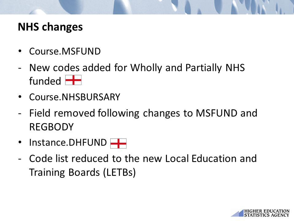 NHS changes Course.MSFUND -New codes added for Wholly and Partially NHS funded Course.NHSBURSARY -Field removed following changes to MSFUND and REGBODY Instance.DHFUND -Code list reduced to the new Local Education and Training Boards (LETBs)