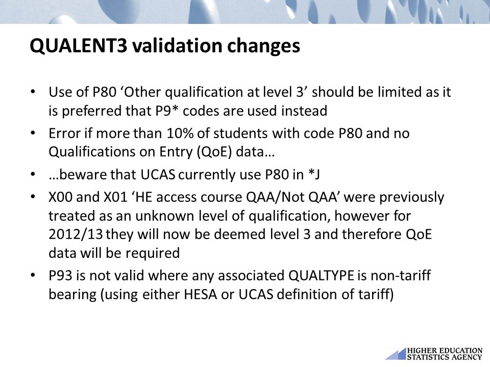 QUALENT3 validation changes Use of P80 'Other qualification at level 3' should be limited as it is preferred that P9* codes are used instead Error if more than 10% of students with code P80 and no Qualifications on Entry (QoE) data… …beware that UCAS currently use P80 in *J X00 and X01 'HE access course QAA/Not QAA' were previously treated as an unknown level of qualification, however for 2012/13 they will now be deemed level 3 and therefore QoE data will be required P93 is not valid where any associated QUALTYPE is non-tariff bearing (using either HESA or UCAS definition of tariff)