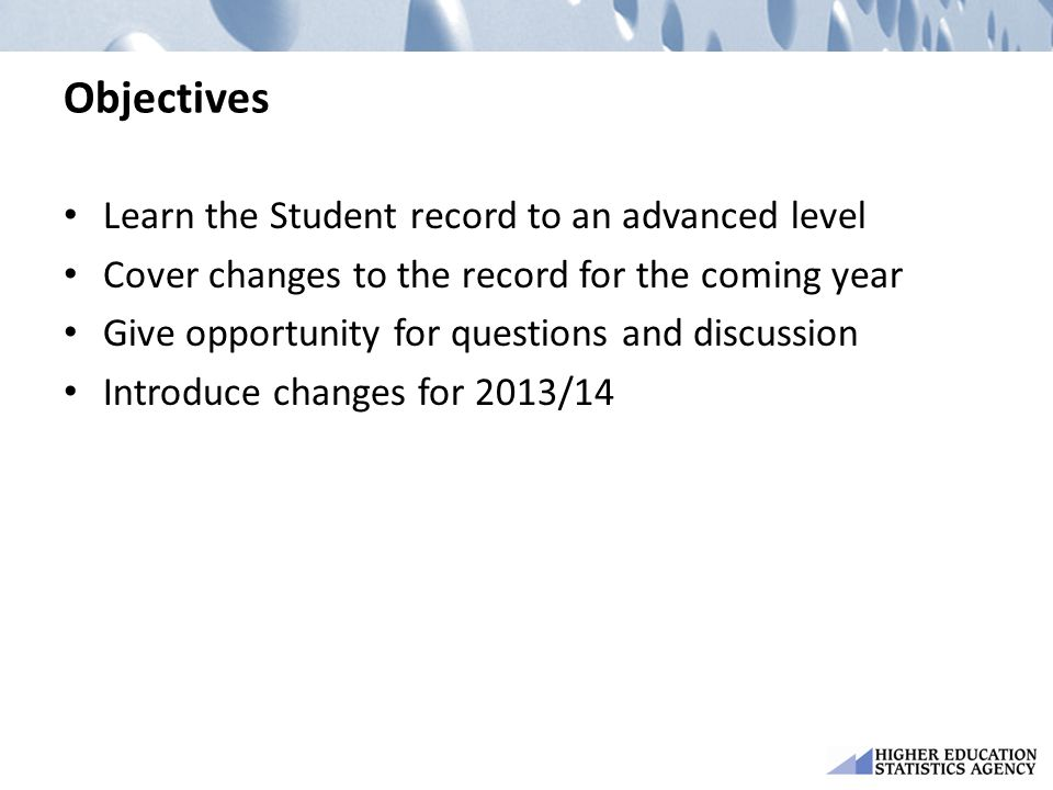 Objectives Learn the Student record to an advanced level Cover changes to the record for the coming year Give opportunity for questions and discussion Introduce changes for 2013/14