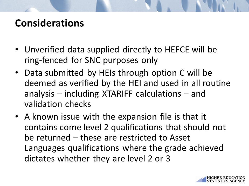 Considerations Unverified data supplied directly to HEFCE will be ring-fenced for SNC purposes only Data submitted by HEIs through option C will be deemed as verified by the HEI and used in all routine analysis – including XTARIFF calculations – and validation checks A known issue with the expansion file is that it contains come level 2 qualifications that should not be returned – these are restricted to Asset Languages qualifications where the grade achieved dictates whether they are level 2 or 3