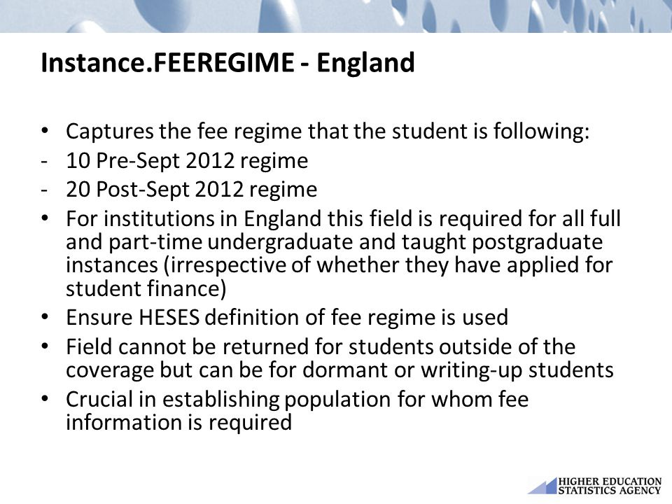 Instance.FEEREGIME - England Captures the fee regime that the student is following: -10 Pre-Sept 2012 regime -20 Post-Sept 2012 regime For institutions in England this field is required for all full and part-time undergraduate and taught postgraduate instances (irrespective of whether they have applied for student finance) Ensure HESES definition of fee regime is used Field cannot be returned for students outside of the coverage but can be for dormant or writing-up students Crucial in establishing population for whom fee information is required