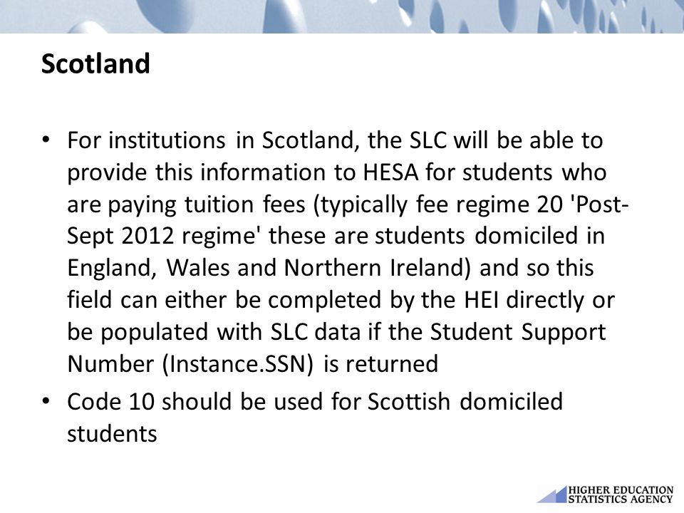 Scotland For institutions in Scotland, the SLC will be able to provide this information to HESA for students who are paying tuition fees (typically fee regime 20 Post- Sept 2012 regime these are students domiciled in England, Wales and Northern Ireland) and so this field can either be completed by the HEI directly or be populated with SLC data if the Student Support Number (Instance.SSN) is returned Code 10 should be used for Scottish domiciled students