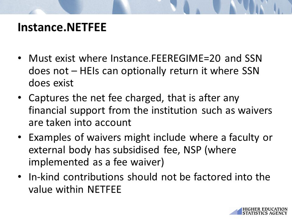 Instance.NETFEE Must exist where Instance.FEEREGIME=20 and SSN does not – HEIs can optionally return it where SSN does exist Captures the net fee charged, that is after any financial support from the institution such as waivers are taken into account Examples of waivers might include where a faculty or external body has subsidised fee, NSP (where implemented as a fee waiver) In-kind contributions should not be factored into the value within NETFEE