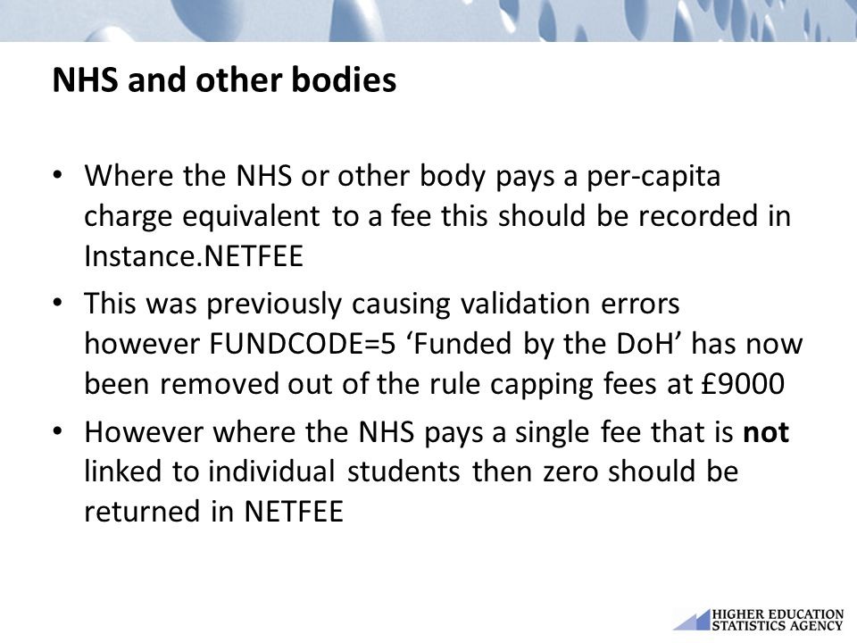 NHS and other bodies Where the NHS or other body pays a per-capita charge equivalent to a fee this should be recorded in Instance.NETFEE This was previously causing validation errors however FUNDCODE=5 'Funded by the DoH' has now been removed out of the rule capping fees at £9000 However where the NHS pays a single fee that is not linked to individual students then zero should be returned in NETFEE