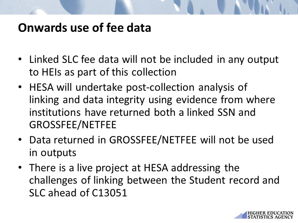 Onwards use of fee data Linked SLC fee data will not be included in any output to HEIs as part of this collection HESA will undertake post-collection analysis of linking and data integrity using evidence from where institutions have returned both a linked SSN and GROSSFEE/NETFEE Data returned in GROSSFEE/NETFEE will not be used in outputs There is a live project at HESA addressing the challenges of linking between the Student record and SLC ahead of C13051