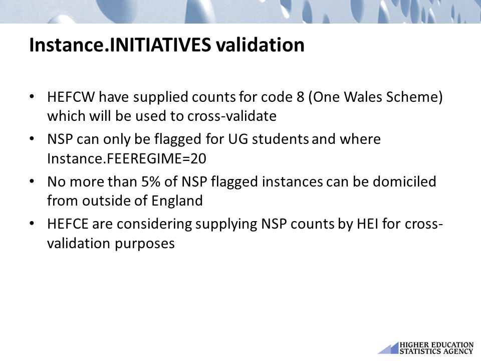 Instance.INITIATIVES validation HEFCW have supplied counts for code 8 (One Wales Scheme) which will be used to cross-validate NSP can only be flagged for UG students and where Instance.FEEREGIME=20 No more than 5% of NSP flagged instances can be domiciled from outside of England HEFCE are considering supplying NSP counts by HEI for cross- validation purposes