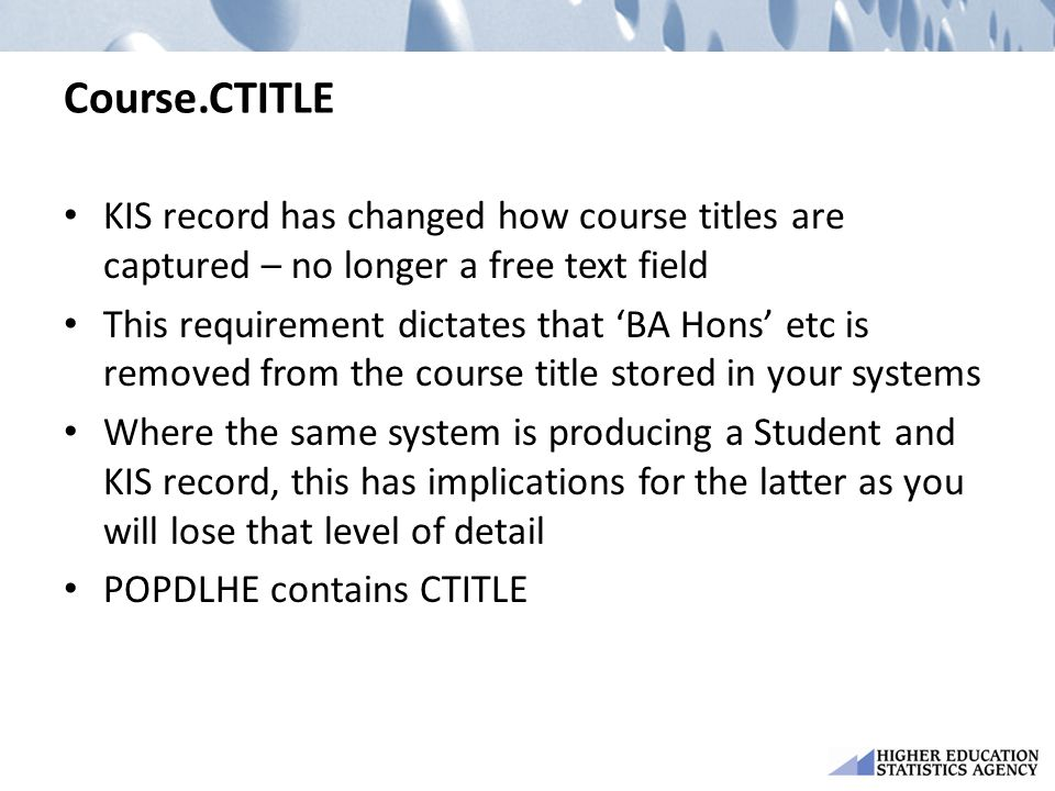 Course.CTITLE KIS record has changed how course titles are captured – no longer a free text field This requirement dictates that 'BA Hons' etc is removed from the course title stored in your systems Where the same system is producing a Student and KIS record, this has implications for the latter as you will lose that level of detail POPDLHE contains CTITLE
