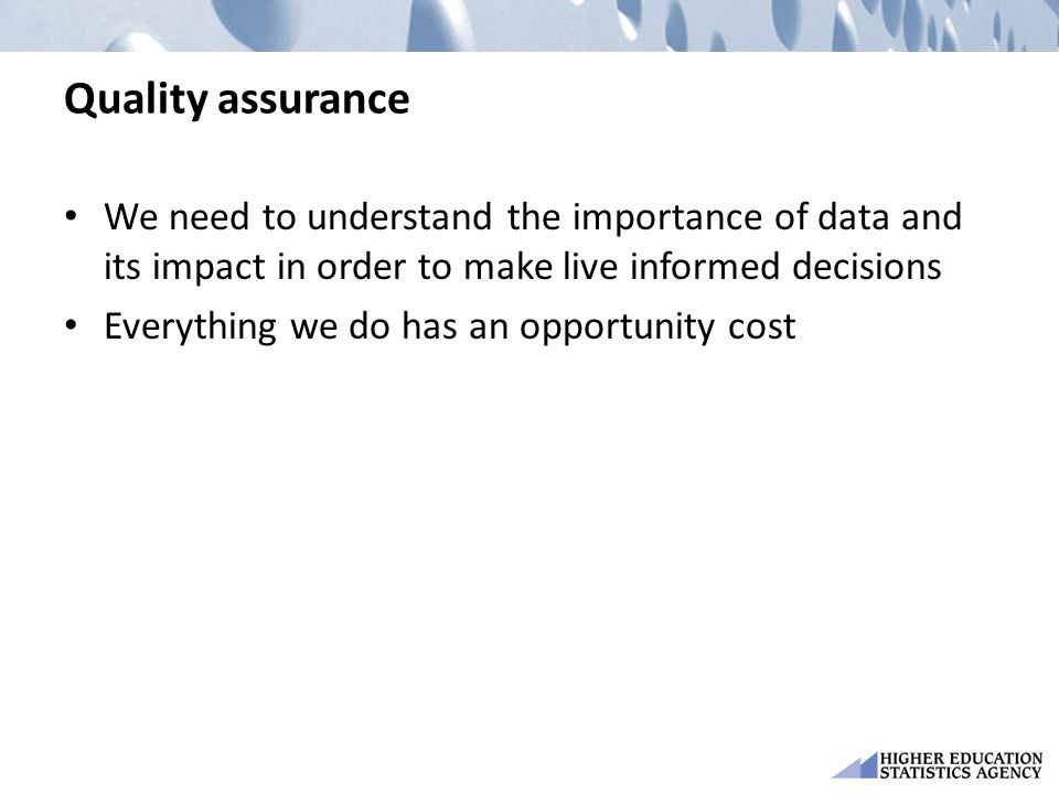 Quality assurance We need to understand the importance of data and its impact in order to make live informed decisions Everything we do has an opportunity cost