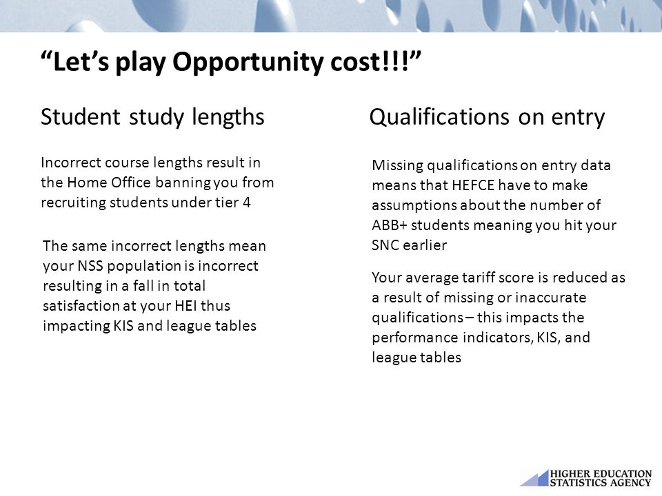 Let's play Opportunity cost!!! Qualifications on entryStudent study lengths Incorrect course lengths result in the Home Office banning you from recruiting students under tier 4 The same incorrect lengths mean your NSS population is incorrect resulting in a fall in total satisfaction at your HEI thus impacting KIS and league tables Missing qualifications on entry data means that HEFCE have to make assumptions about the number of ABB+ students meaning you hit your SNC earlier Your average tariff score is reduced as a result of missing or inaccurate qualifications – this impacts the performance indicators, KIS, and league tables