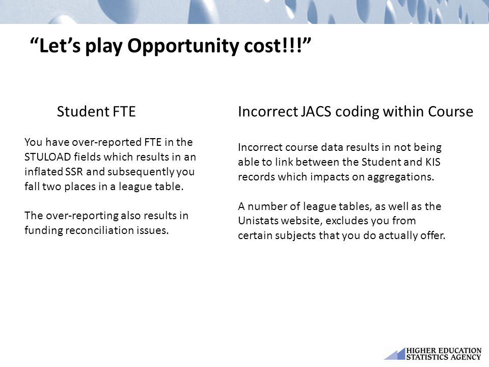 Let's play Opportunity cost!!! Student FTE You have over-reported FTE in the STULOAD fields which results in an inflated SSR and subsequently you fall two places in a league table.