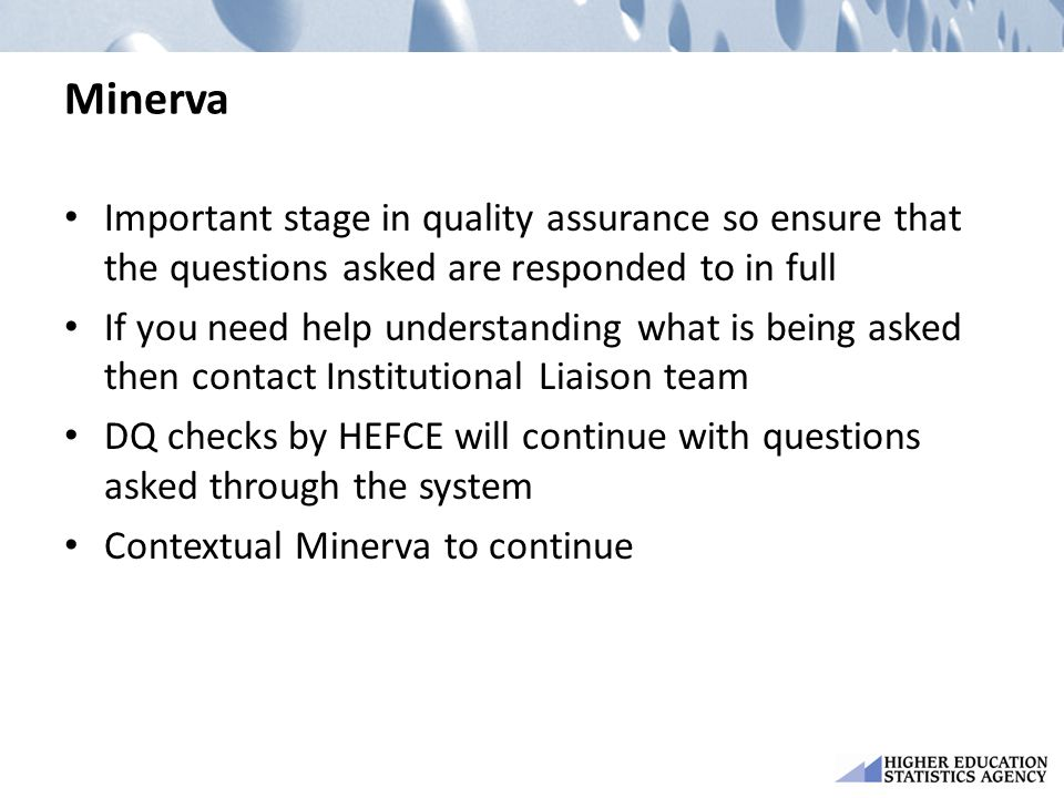 Minerva Important stage in quality assurance so ensure that the questions asked are responded to in full If you need help understanding what is being asked then contact Institutional Liaison team DQ checks by HEFCE will continue with questions asked through the system Contextual Minerva to continue