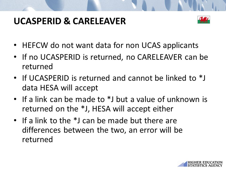 UCASPERID & CARELEAVER HEFCW do not want data for non UCAS applicants If no UCASPERID is returned, no CARELEAVER can be returned If UCASPERID is returned and cannot be linked to *J data HESA will accept If a link can be made to *J but a value of unknown is returned on the *J, HESA will accept either If a link to the *J can be made but there are differences between the two, an error will be returned