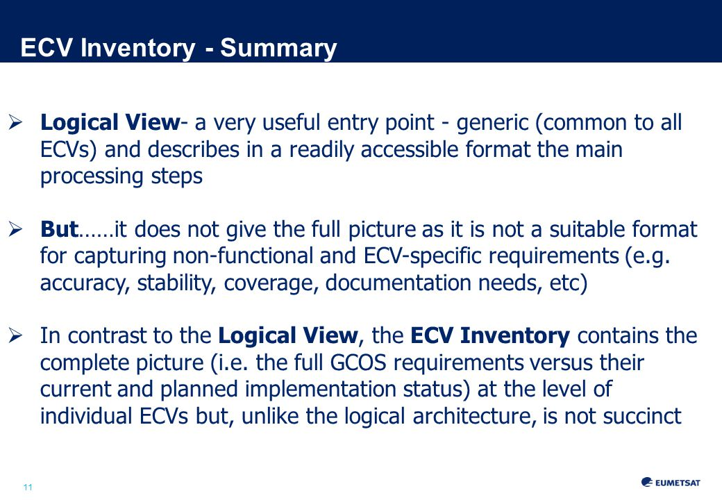 11 ECV Inventory - Summary  Logical View- a very useful entry point - generic (common to all ECVs) and describes in a readily accessible format the main processing steps  But……it does not give the full picture as it is not a suitable format for capturing non-functional and ECV-specific requirements (e.g.