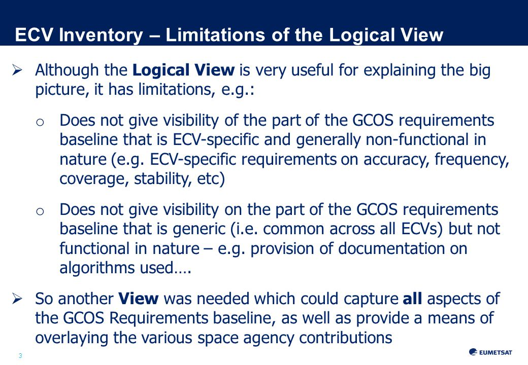 3 ECV Inventory – Limitations of the Logical View  Although the Logical View is very useful for explaining the big picture, it has limitations, e.g.: o Does not give visibility of the part of the GCOS requirements baseline that is ECV-specific and generally non-functional in nature (e.g.