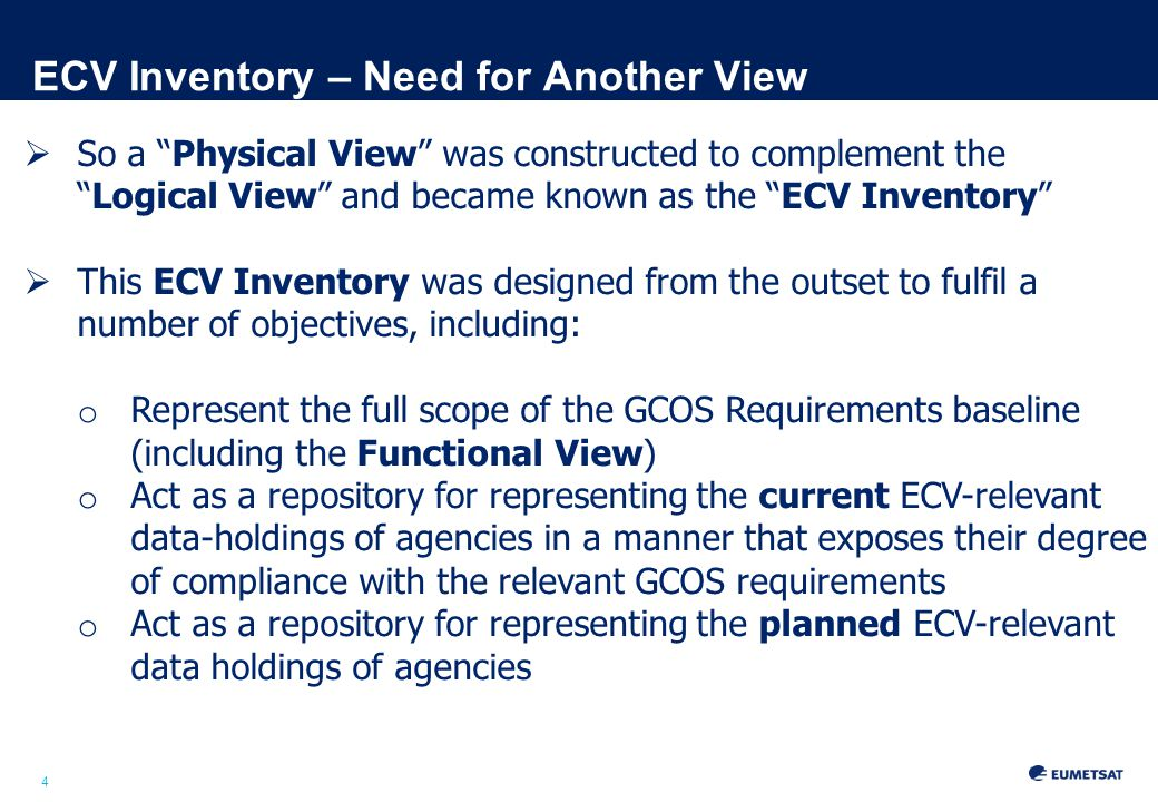 4 ECV Inventory – Need for Another View  So a Physical View was constructed to complement the Logical View and became known as the ECV Inventory  This ECV Inventory was designed from the outset to fulfil a number of objectives, including: o Represent the full scope of the GCOS Requirements baseline (including the Functional View) o Act as a repository for representing the current ECV-relevant data-holdings of agencies in a manner that exposes their degree of compliance with the relevant GCOS requirements o Act as a repository for representing the planned ECV-relevant data holdings of agencies