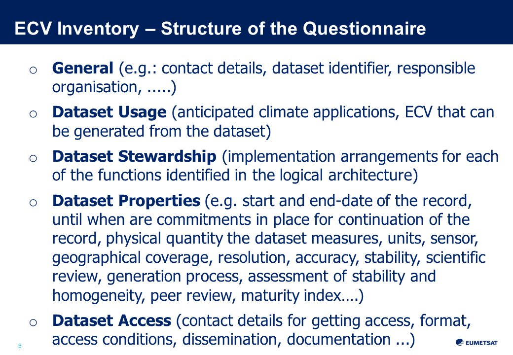 6 ECV Inventory – Structure of the Questionnaire o General (e.g.: contact details, dataset identifier, responsible organisation,.....) o Dataset Usage (anticipated climate applications, ECV that can be generated from the dataset) o Dataset Stewardship (implementation arrangements for each of the functions identified in the logical architecture) o Dataset Properties (e.g.