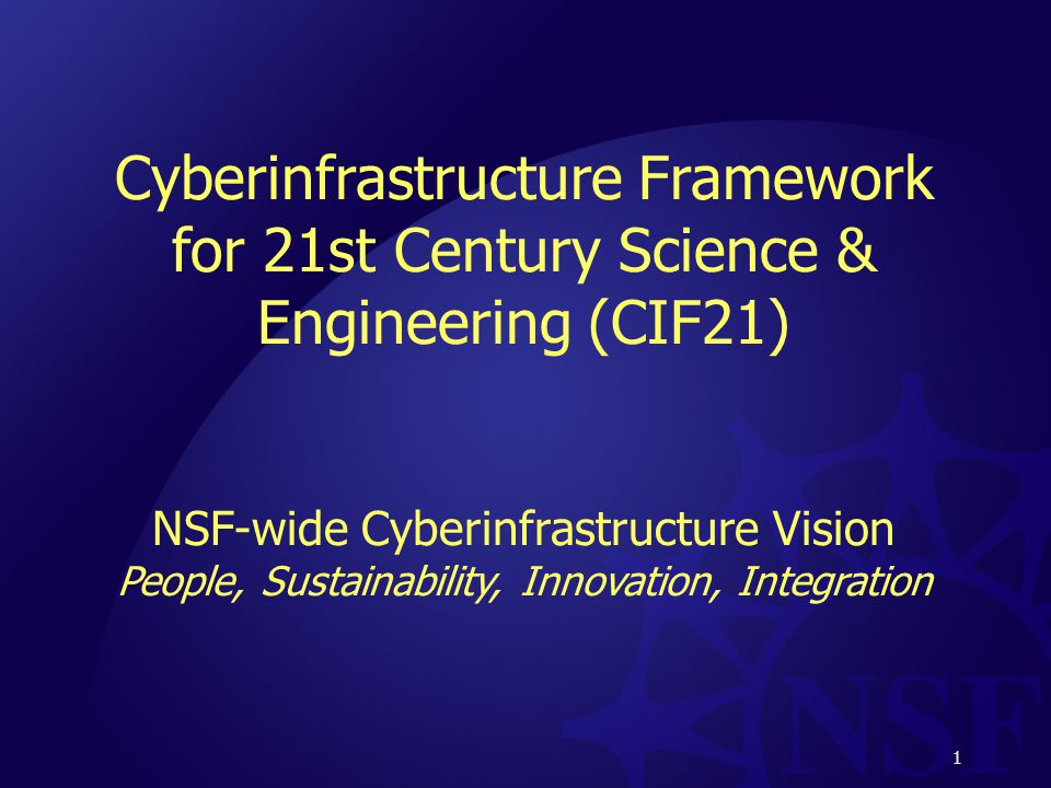 1 Cyberinfrastructure Framework for 21st Century Science & Engineering (CIF21) NSF-wide Cyberinfrastructure Vision People, Sustainability, Innovation, Integration 1