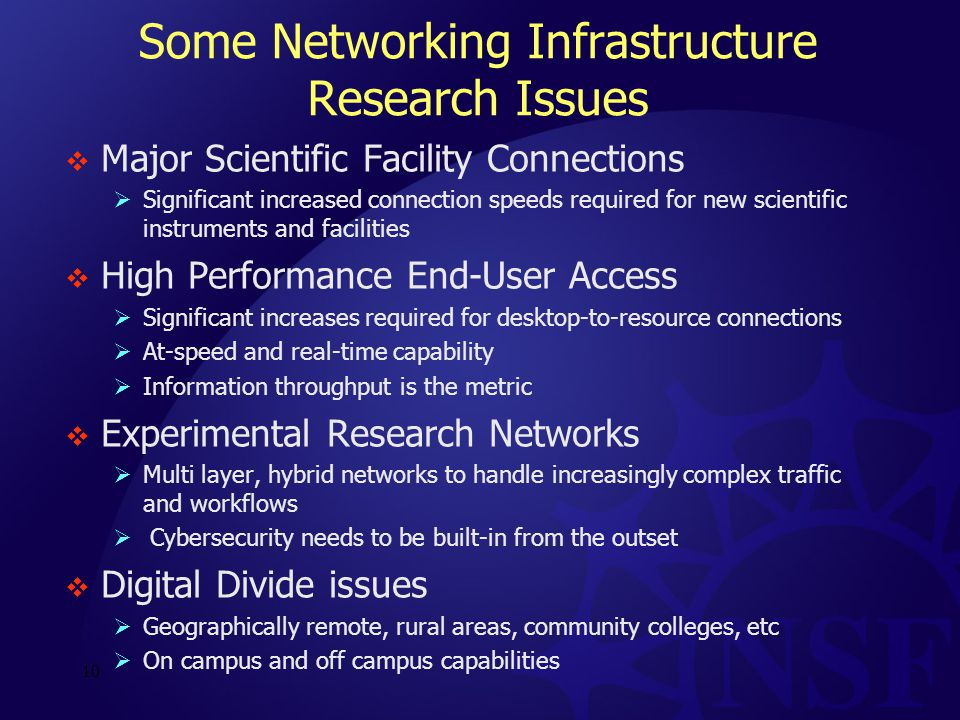 Some Networking Infrastructure Research Issues  Major Scientific Facility Connections  Significant increased connection speeds required for new scientific instruments and facilities  High Performance End-User Access  Significant increases required for desktop-to-resource connections  At-speed and real-time capability  Information throughput is the metric  Experimental Research Networks  Multi layer, hybrid networks to handle increasingly complex traffic and workflows  Cybersecurity needs to be built-in from the outset  Digital Divide issues  Geographically remote, rural areas, community colleges, etc  On campus and off campus capabilities 10