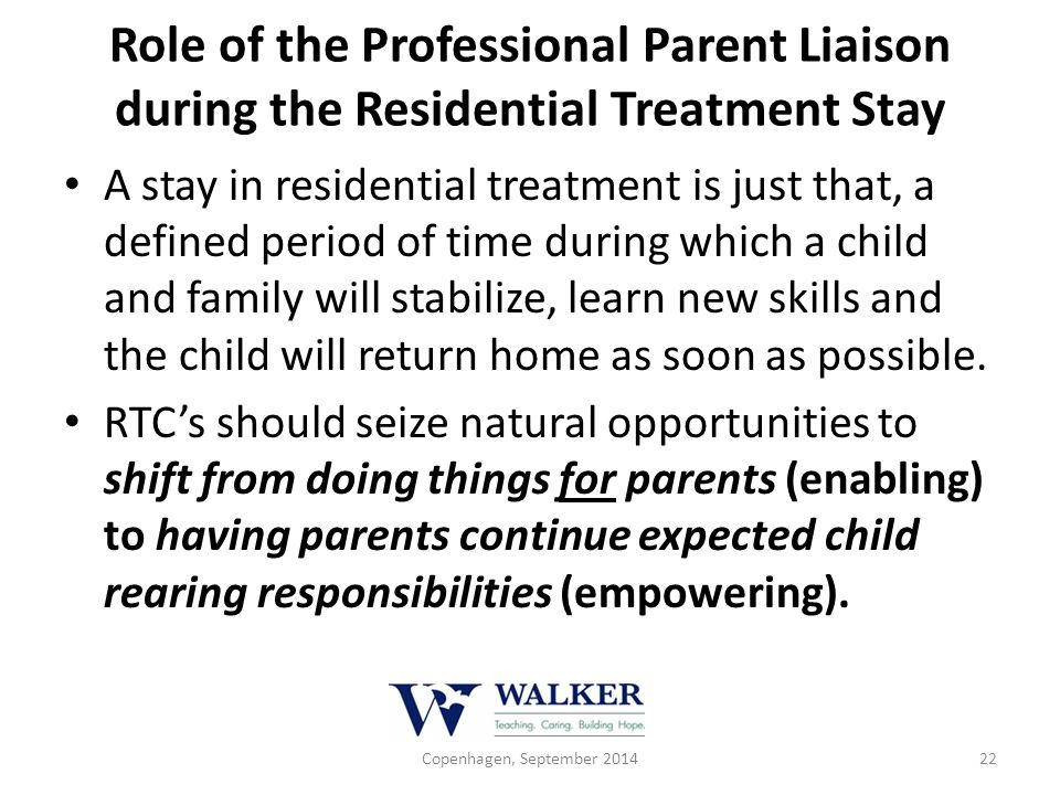 Role of the Professional Parent Liaison during the Residential Treatment Stay A stay in residential treatment is just that, a defined period of time d